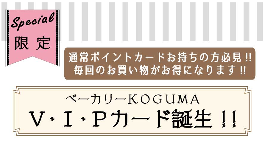 KOGUMAベーカリー『V・I・Pカード』登場★
