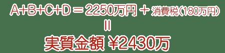 A+B+C+D=2250万+消費税(180万)=実質金額 ¥2430万