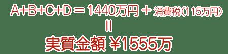 A+B+C+D=1440万+消費税(115万)=実質金額 ¥1555万